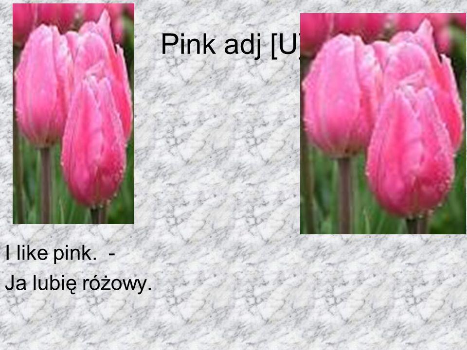 Pink adj [U] I like pink. - Ja lubię różowy.